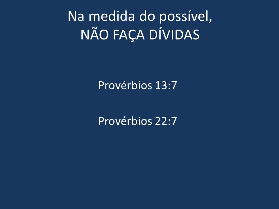 Na medida do possível, NÃO FAÇA DÍVIDAS Provérbios 13:7 Provérbios 22:7