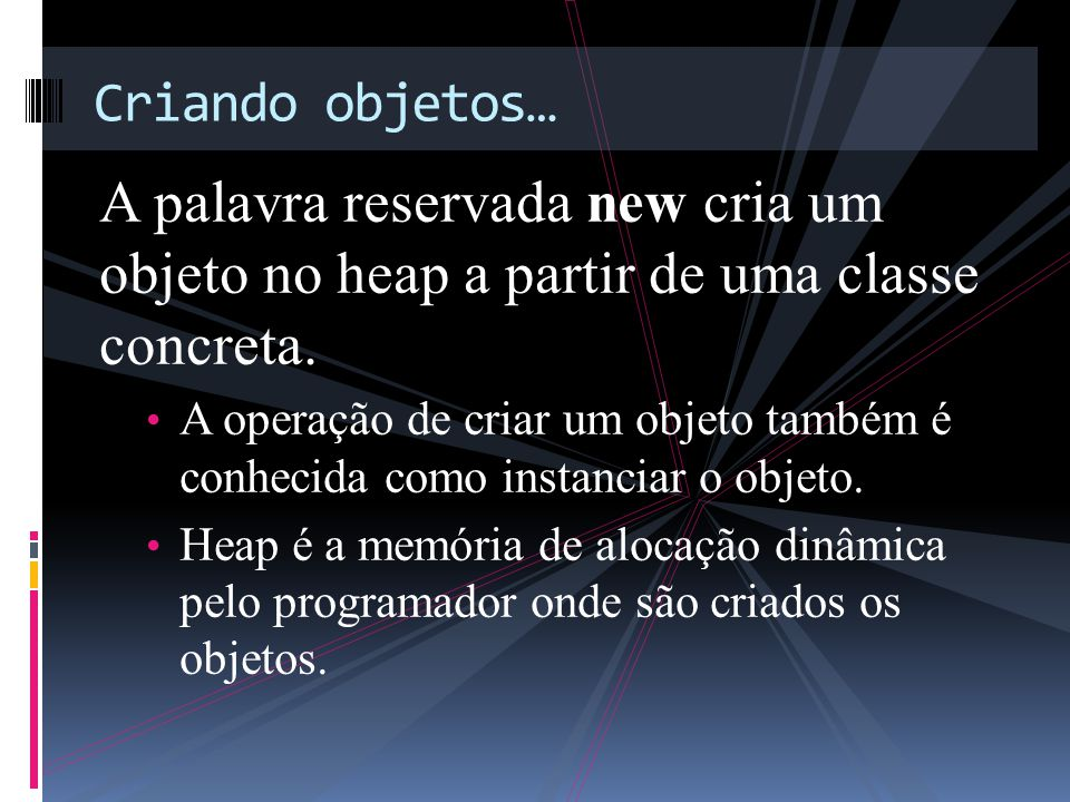 A palavra reservada new cria um objeto no heap a partir de uma classe concreta.