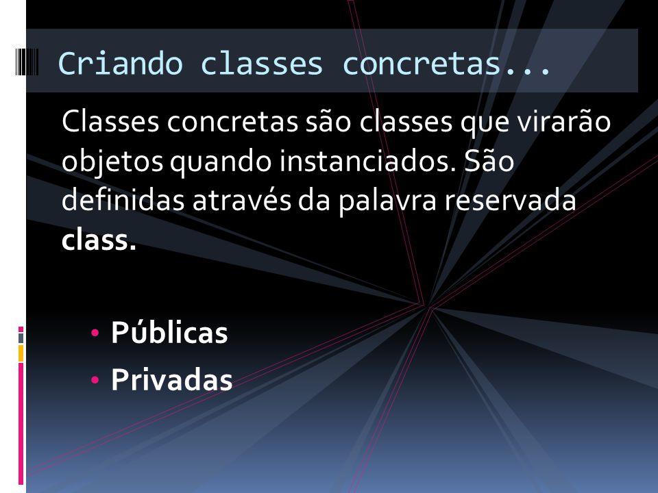 Classes concretas são classes que virarão objetos quando instanciados.