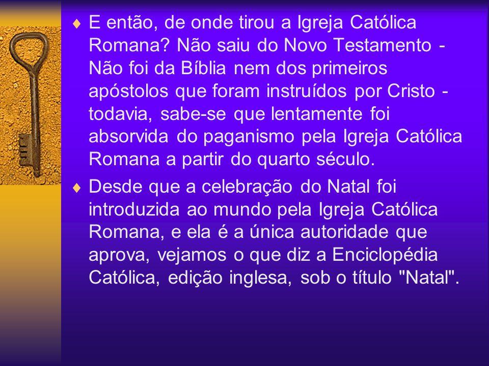 E então, de onde tirou a Igreja Católica Romana? Não saiu do Novo Testamento - Não foi da Bíblia nem dos primeiros apóstolos que foram instruídos por