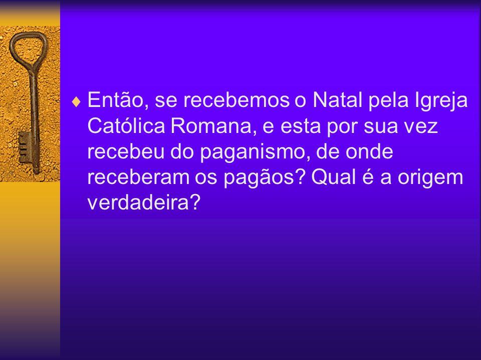 Então, se recebemos o Natal pela Igreja Católica Romana, e esta por sua vez recebeu do paganismo, de onde receberam os pagãos? Qual é a origem verdade