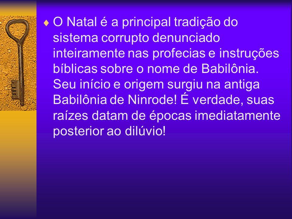O Natal é a principal tradição do sistema corrupto denunciado inteiramente nas profecias e instruções bíblicas sobre o nome de Babilônia. Seu início e