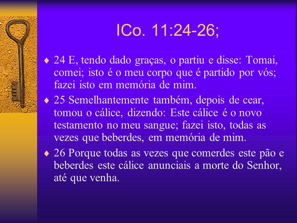 ICo. 11:24-26; 24 E, tendo dado graças, o partiu e disse: Tomai, comei; isto é o meu corpo que é partido por vós; fazei isto em memória de mim. 25 Sem