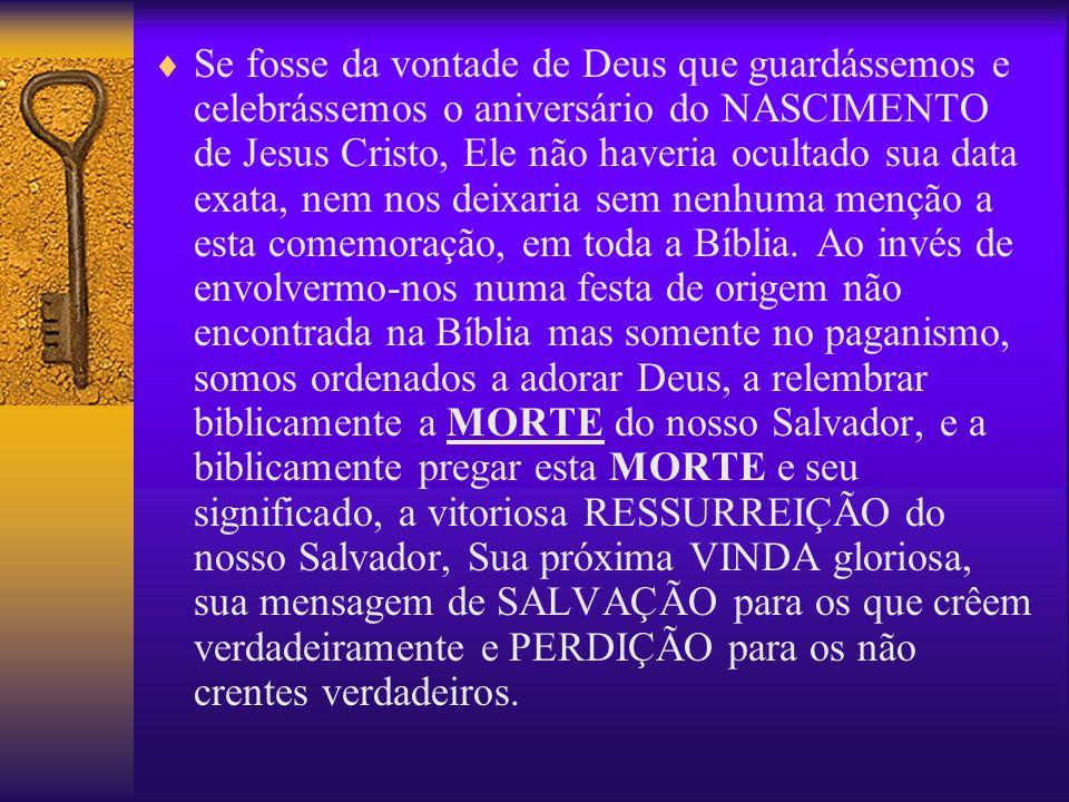 Se fosse da vontade de Deus que guardássemos e celebrássemos o aniversário do NASCIMENTO de Jesus Cristo, Ele não haveria ocultado sua data exata, nem