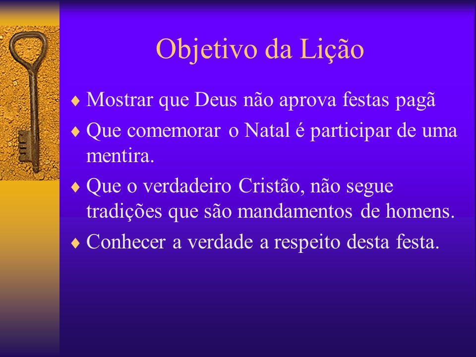 Objetivo da Lição Mostrar que Deus não aprova festas pagã Que comemorar o Natal é participar de uma mentira. Que o verdadeiro Cristão, não segue tradi