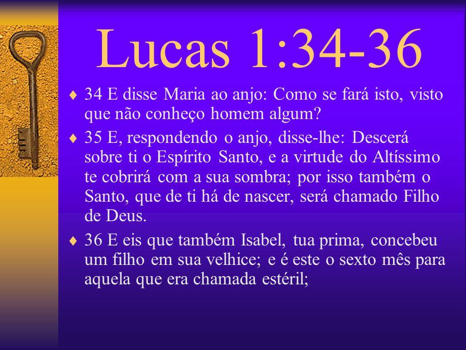 Lucas 1:34-36 34 E disse Maria ao anjo: Como se fará isto, visto que não conheço homem algum? 35 E, respondendo o anjo, disse-lhe: Descerá sobre ti o