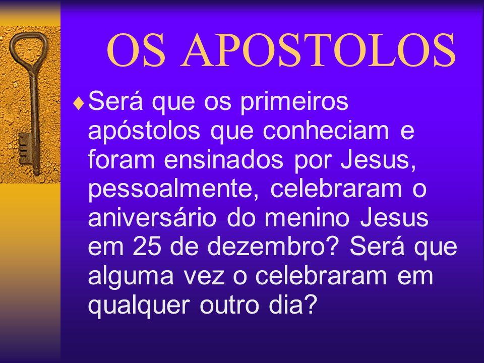 OS APOSTOLOS Será que os primeiros apóstolos que conheciam e foram ensinados por Jesus, pessoalmente, celebraram o aniversário do menino Jesus em 25 d