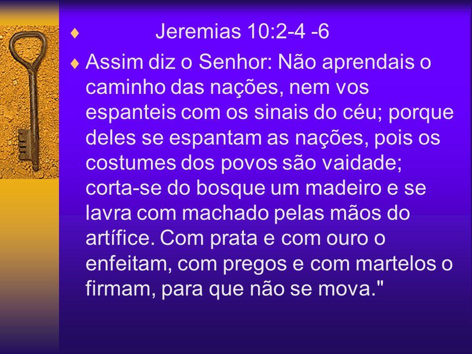 Jeremias 10:2-4 -6 Assim diz o Senhor: Não aprendais o caminho das nações, nem vos espanteis com os sinais do céu; porque deles se espantam as nações,