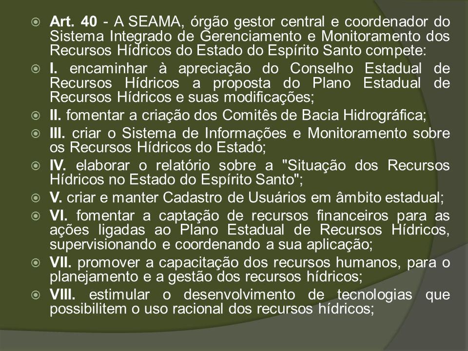Art. 40 - A SEAMA, órgão gestor central e coordenador do Sistema Integrado de Gerenciamento e Monitoramento dos Recursos Hídricos do Estado do Espírit