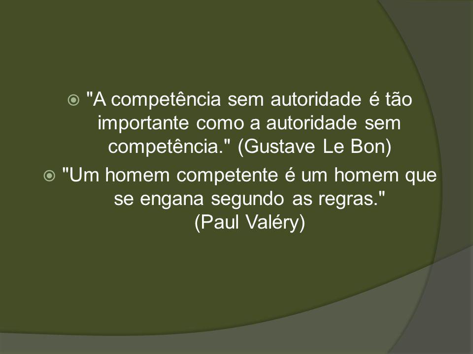 A competência sem autoridade é tão importante como a autoridade sem competência. (Gustave Le Bon) Um homem competente é um homem que se engana segundo as regras. (Paul Valéry)