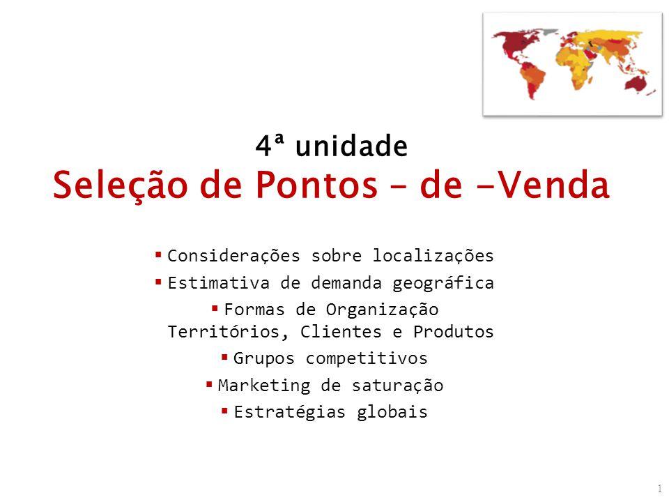 4ª unidade Seleção de Pontos – de -Venda Considerações sobre localizações Estimativa de demanda geográfica Formas de Organização Territórios, Clientes e Produtos Grupos competitivos Marketing de saturação Estratégias globais 1