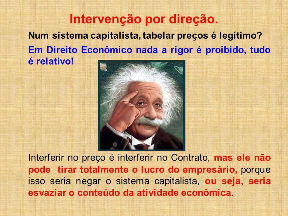 Intervenção por direção. Num sistema capitalista, tabelar preços é legítimo? Em Direito Econômico nada a rigor é proibido, tudo é relativo! Interferir