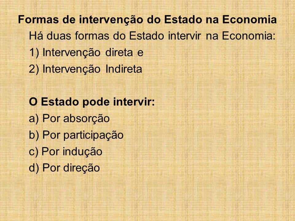 Formas de intervenção do Estado na Economia Há duas formas do Estado intervir na Economia: 1) Intervenção direta e 2) Intervenção Indireta O Estado po