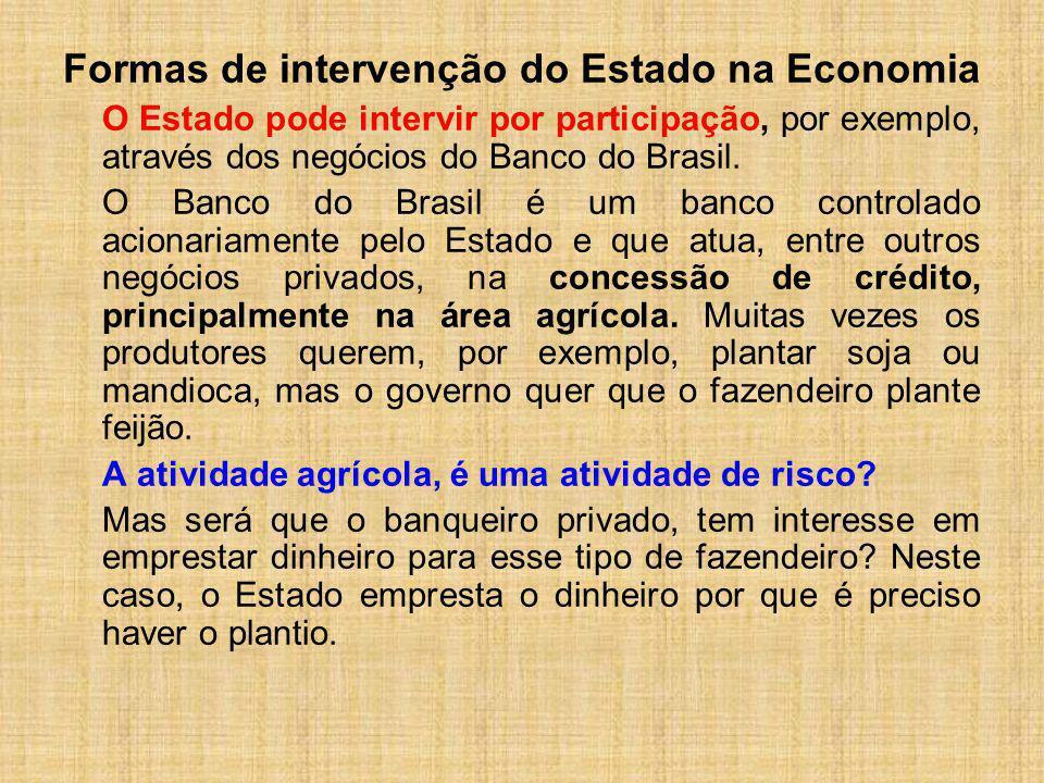 Formas de intervenção do Estado na Economia O Estado pode intervir por participação, por exemplo, através dos negócios do Banco do Brasil. O Banco do