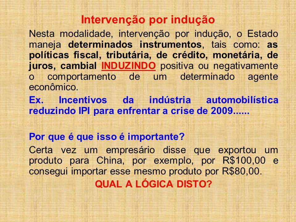 Intervenção por indução Nesta modalidade, intervenção por indução, o Estado maneja determinados instrumentos, tais como: as políticas fiscal, tributár