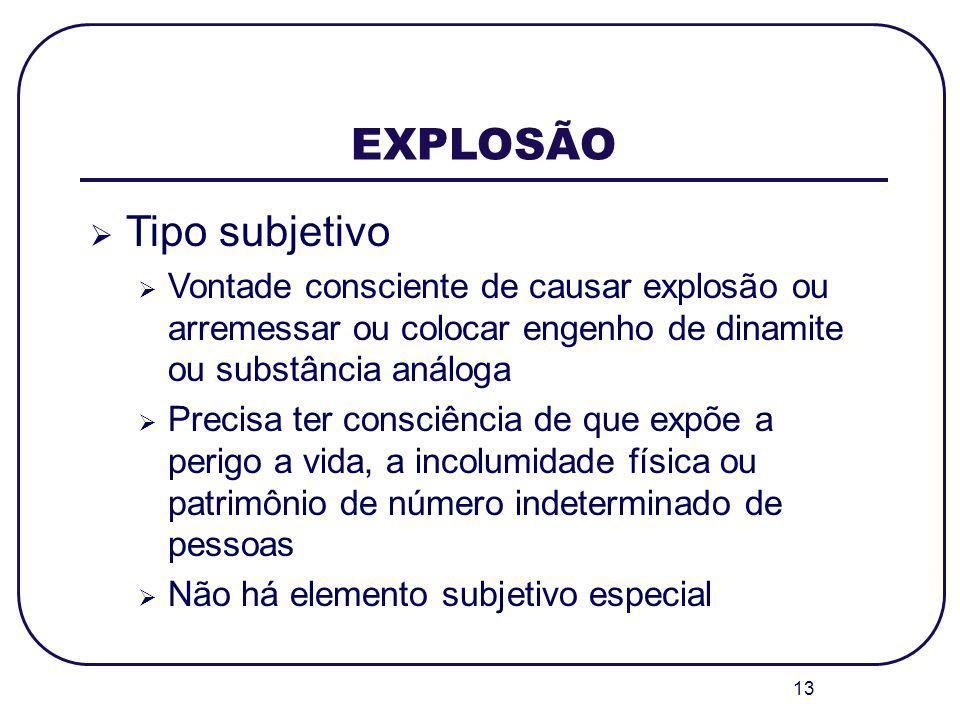 13 EXPLOSÃO Tipo subjetivo Vontade consciente de causar explosão ou arremessar ou colocar engenho de dinamite ou substância análoga Precisa ter consci