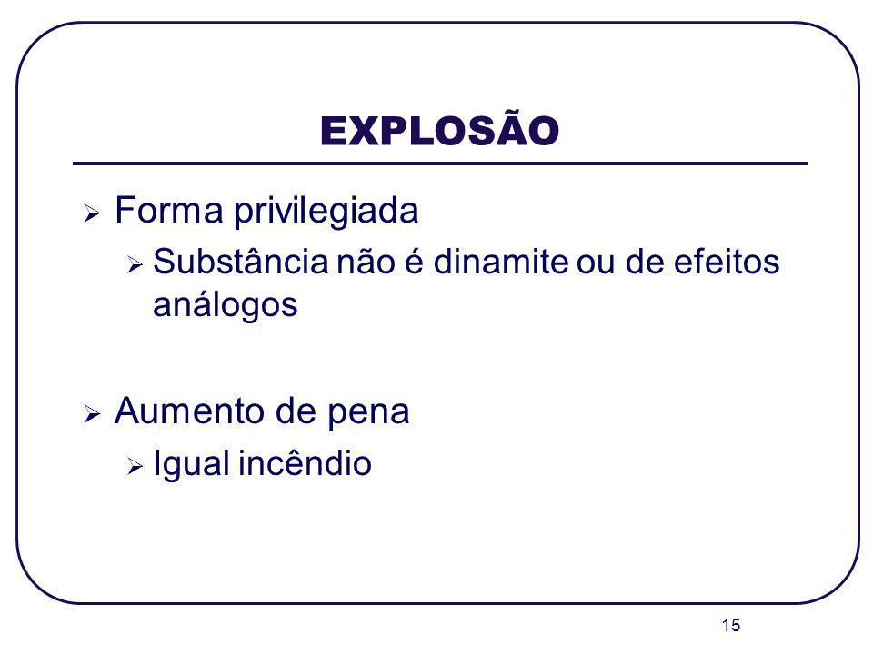 15 EXPLOSÃO Forma privilegiada Substância não é dinamite ou de efeitos análogos Aumento de pena Igual incêndio
