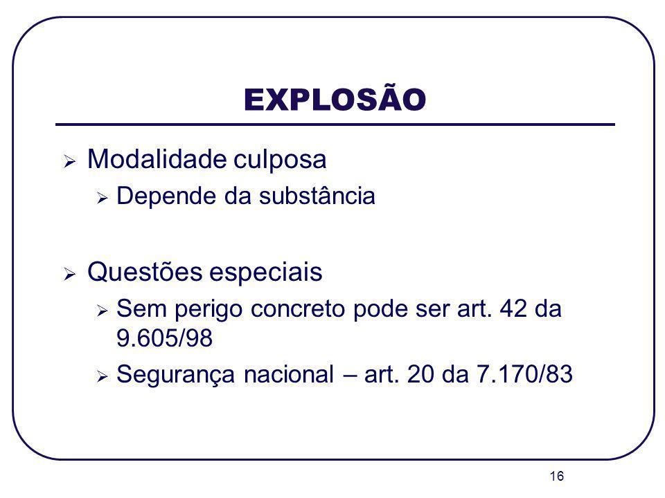 16 EXPLOSÃO Modalidade culposa Depende da substância Questões especiais Sem perigo concreto pode ser art. 42 da 9.605/98 Segurança nacional – art. 20