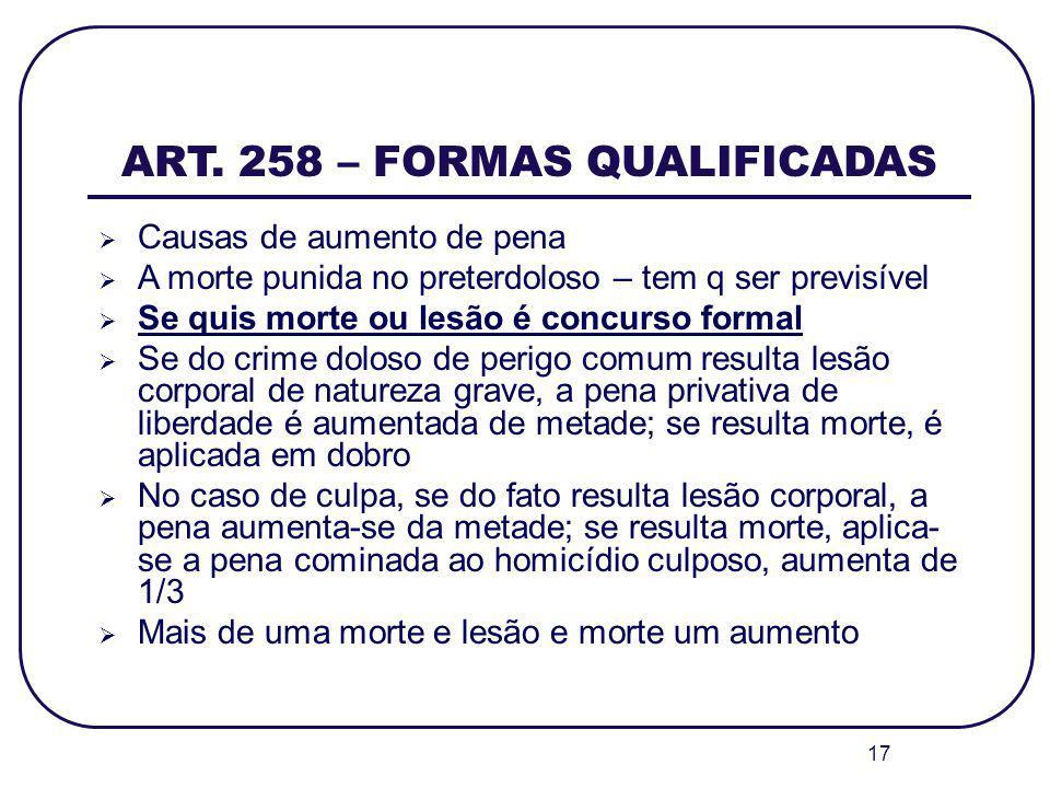 17 ART. 258 – FORMAS QUALIFICADAS Causas de aumento de pena A morte punida no preterdoloso – tem q ser previsível Se quis morte ou lesão é concurso fo