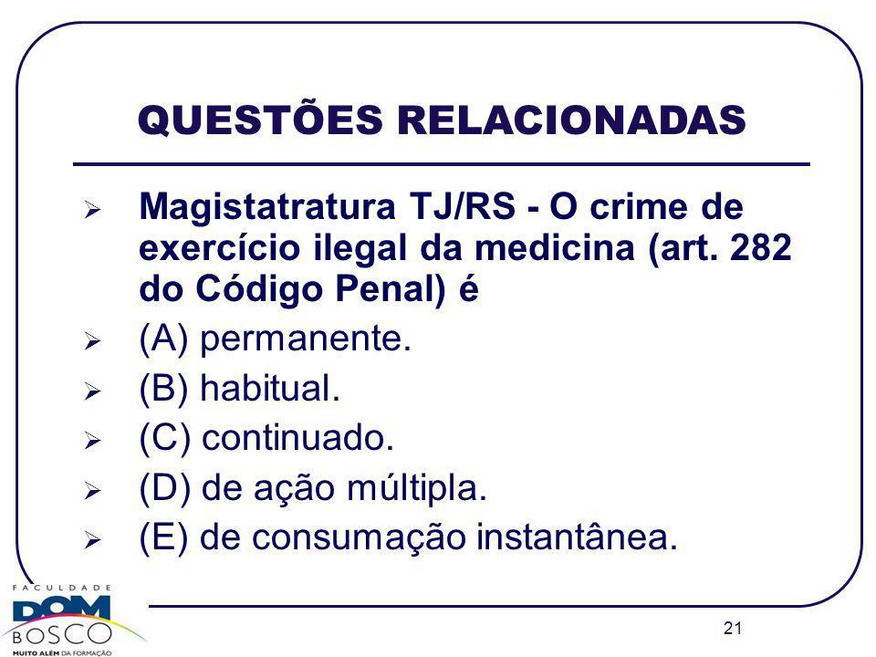 21 QUESTÕES RELACIONADAS Magistatratura TJ/RS - O crime de exercício ilegal da medicina (art. 282 do Código Penal) é (A) permanente. (B) habitual. (C)