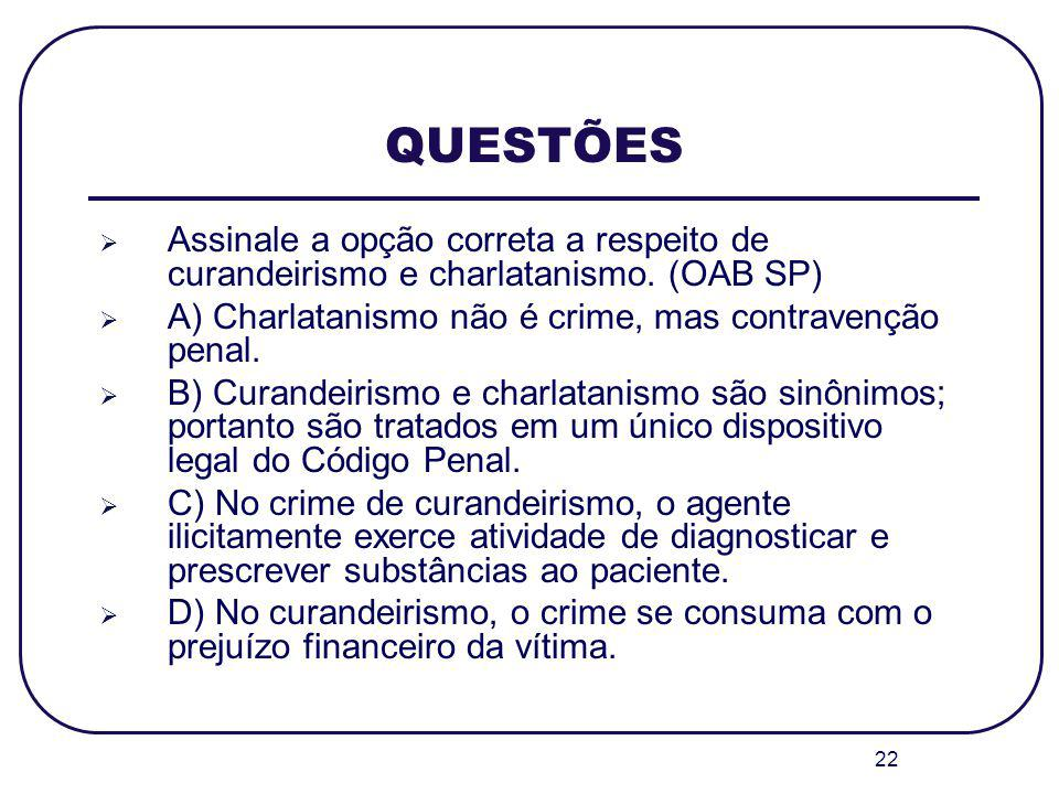 22 QUESTÕES Assinale a opção correta a respeito de curandeirismo e charlatanismo. (OAB SP) A) Charlatanismo não é crime, mas contravenção penal. B) Cu