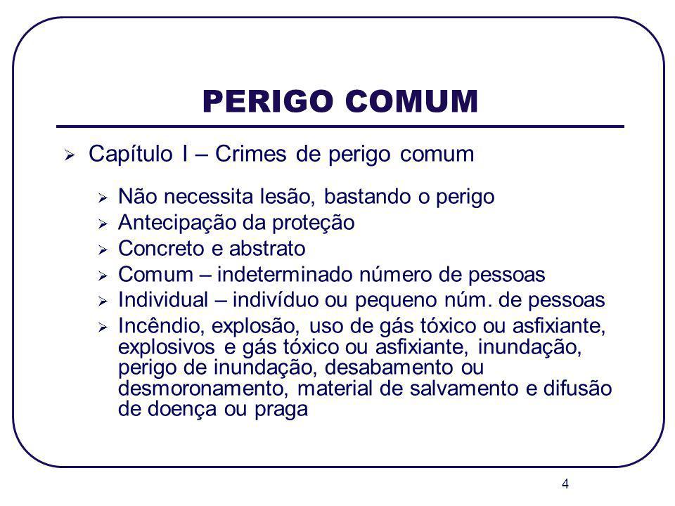 4 PERIGO COMUM Capítulo I – Crimes de perigo comum Não necessita lesão, bastando o perigo Antecipação da proteção Concreto e abstrato Comum – indeterm