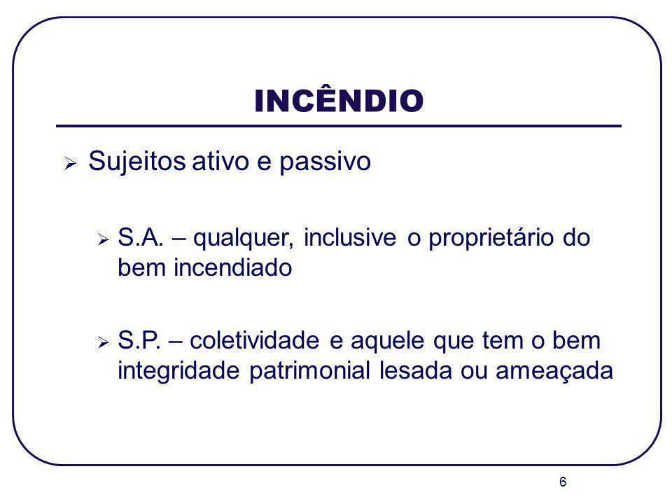 6 INCÊNDIO Sujeitos ativo e passivo S.A. – qualquer, inclusive o proprietário do bem incendiado S.P. – coletividade e aquele que tem o bem integridade