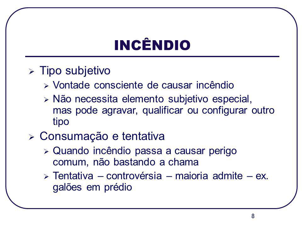 8 INCÊNDIO Tipo subjetivo Vontade consciente de causar incêndio Não necessita elemento subjetivo especial, mas pode agravar, qualificar ou configurar