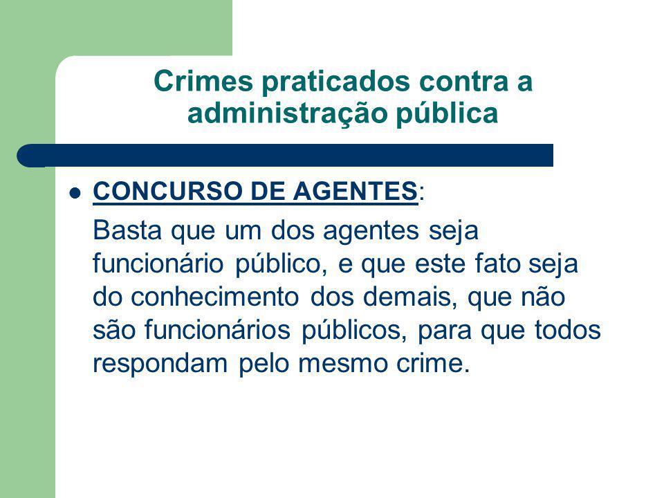 Crimes praticados contra a administração pública CONCURSO DE AGENTES: Basta que um dos agentes seja funcionário público, e que este fato seja do conhecimento dos demais, que não são funcionários públicos, para que todos respondam pelo mesmo crime.