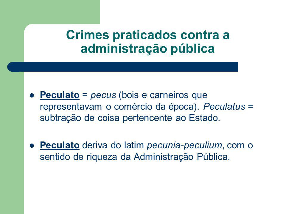 Crimes praticados contra a administração pública Peculato = pecus (bois e carneiros que representavam o comércio da época).