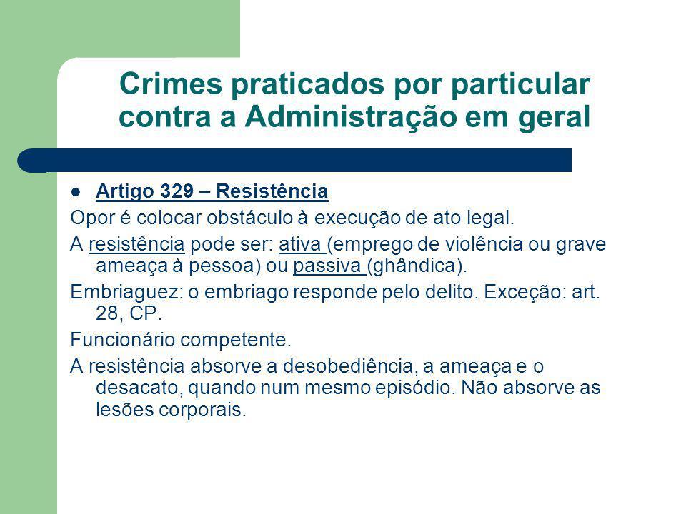 Crimes praticados por particular contra a Administração em geral Artigo 329 – Resistência Opor é colocar obstáculo à execução de ato legal.