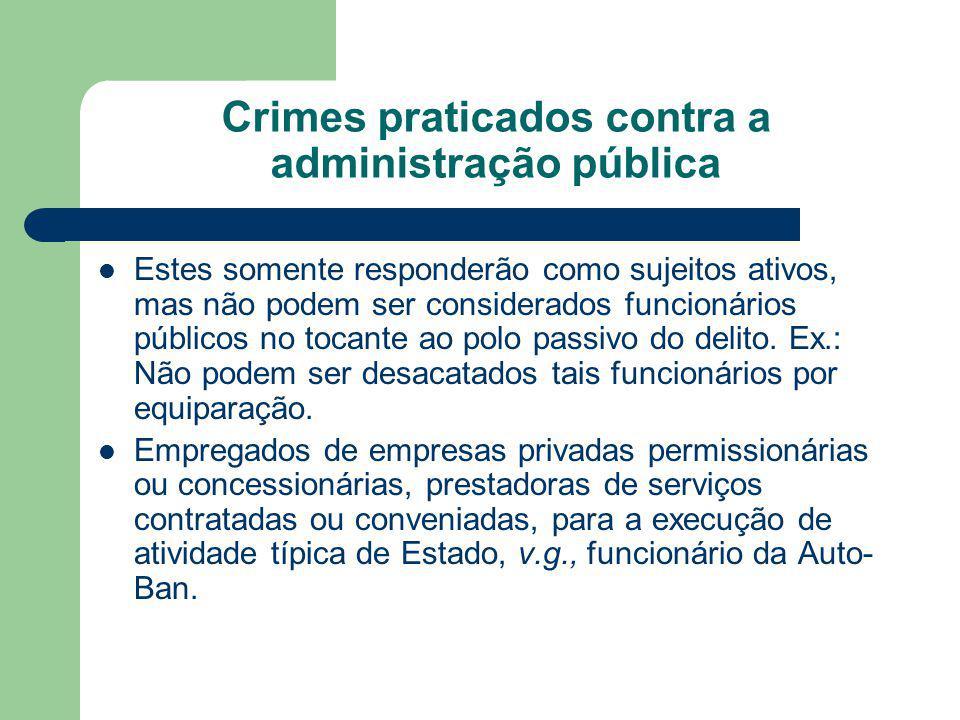 Crimes praticados contra a administração pública Estes somente responderão como sujeitos ativos, mas não podem ser considerados funcionários públicos no tocante ao polo passivo do delito.