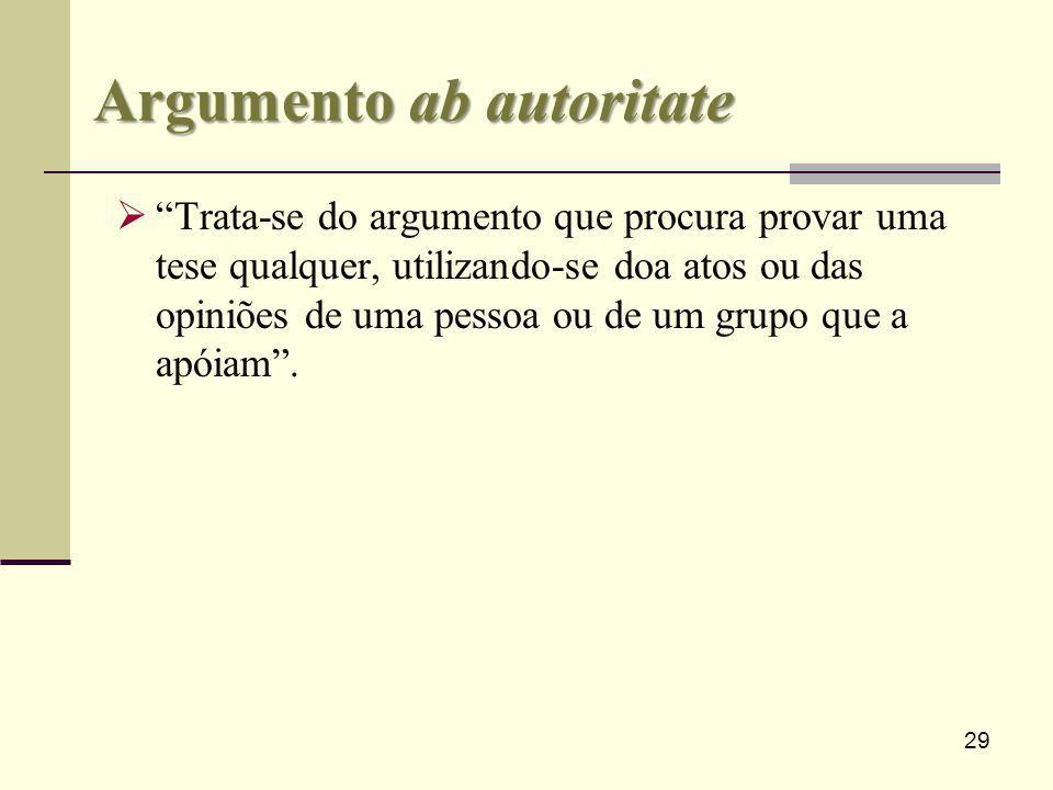 29 Argumento ab autoritate Trata-se do argumento que procura provar uma tese qualquer, utilizando-se doa atos ou das opiniões de uma pessoa ou de um g
