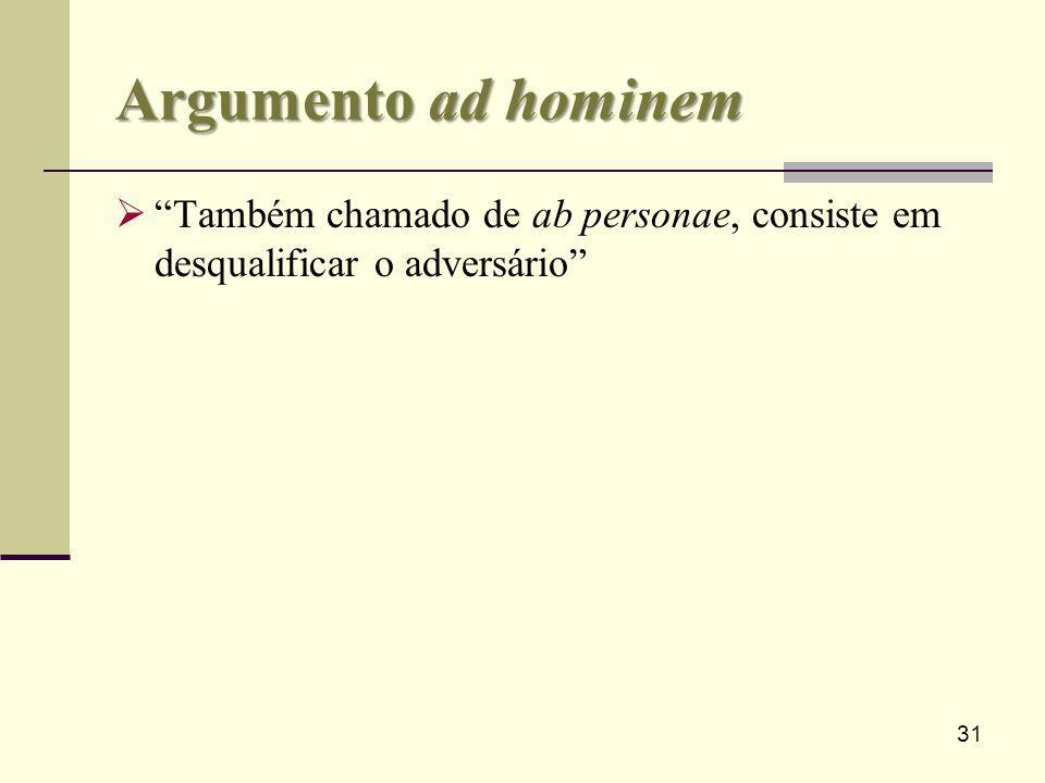 31 Argumento ad hominem Também chamado de ab personae, consiste em desqualificar o adversário