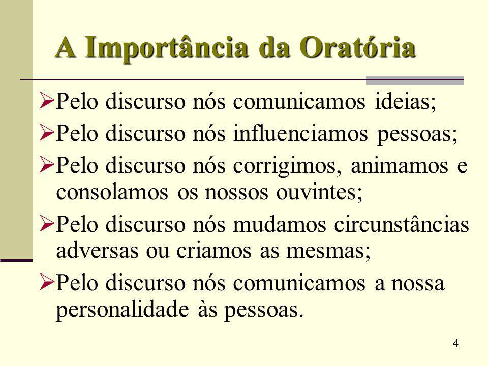 4 A Importância da Oratória Pelo discurso nós comunicamos ideias; Pelo discurso nós influenciamos pessoas; Pelo discurso nós corrigimos, animamos e co