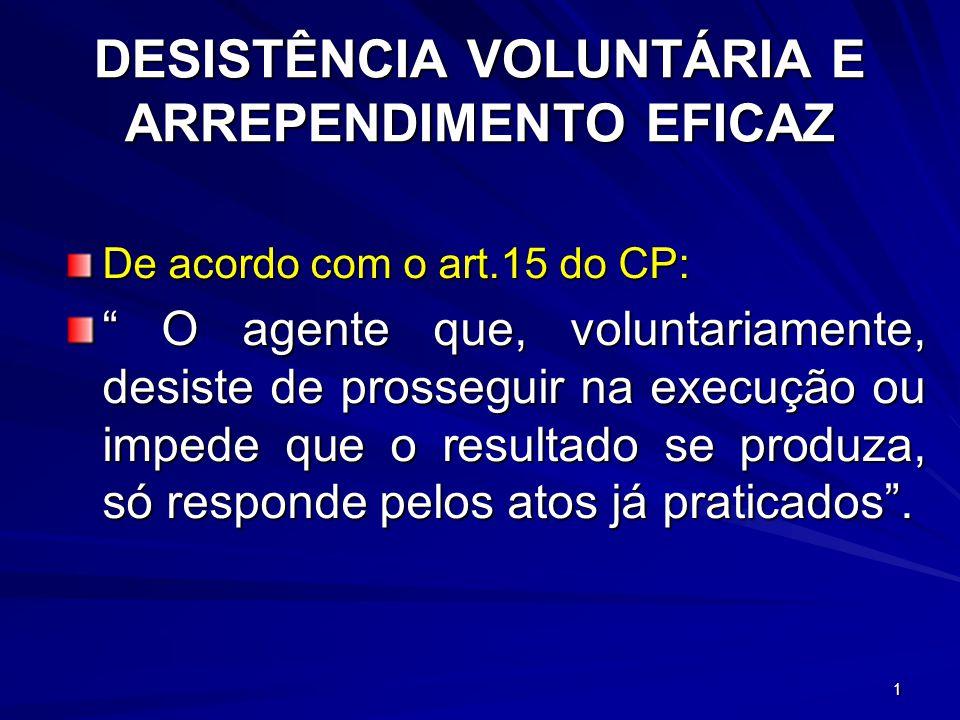 1 DESISTÊNCIA VOLUNTÁRIA E ARREPENDIMENTO EFICAZ De acordo com o art.15 do CP: O agente que, voluntariamente, desiste de prosseguir na execução ou imp