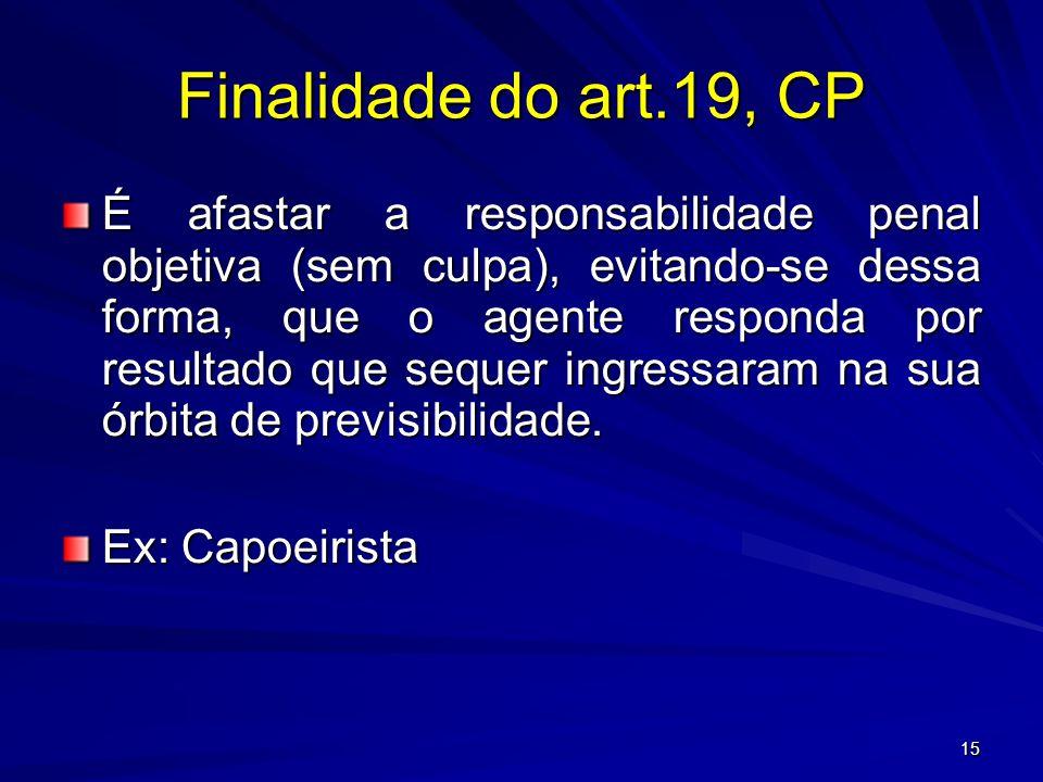 15 Finalidade do art.19, CP É afastar a responsabilidade penal objetiva (sem culpa), evitando-se dessa forma, que o agente responda por resultado que