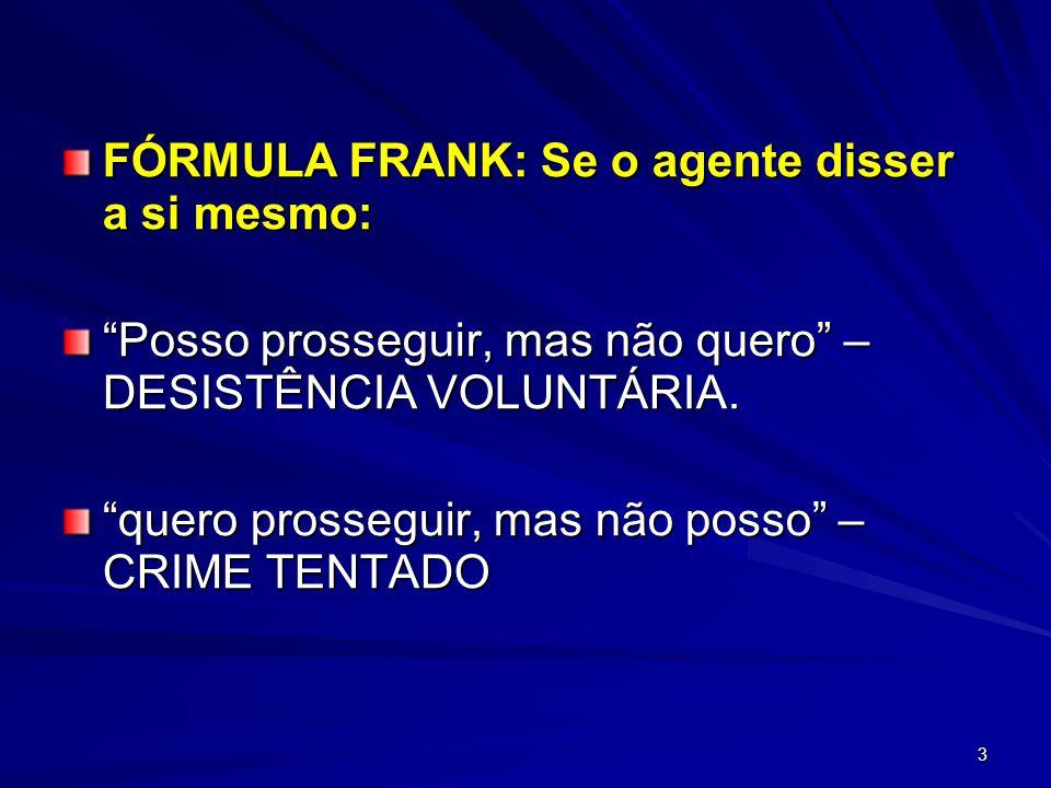 3 FÓRMULA FRANK: Se o agente disser a si mesmo: Posso prosseguir, mas não quero – DESISTÊNCIA VOLUNTÁRIA. quero prosseguir, mas não posso – CRIME TENT