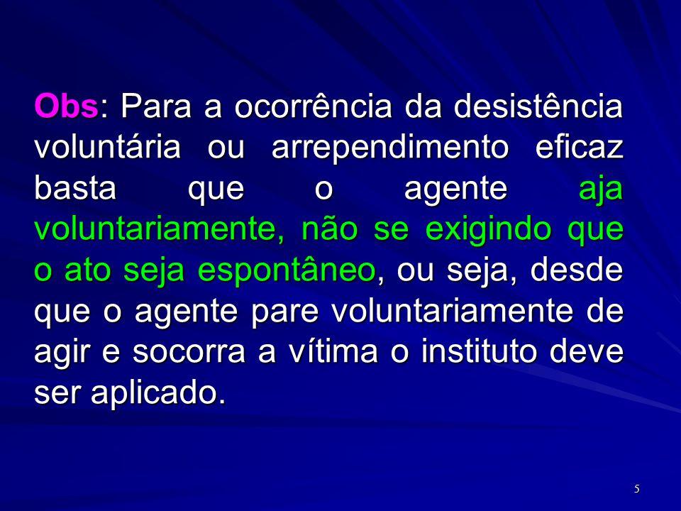 5 Obs: Para a ocorrência da desistência voluntária ou arrependimento eficaz basta que o agente aja voluntariamente, não se exigindo que o ato seja esp