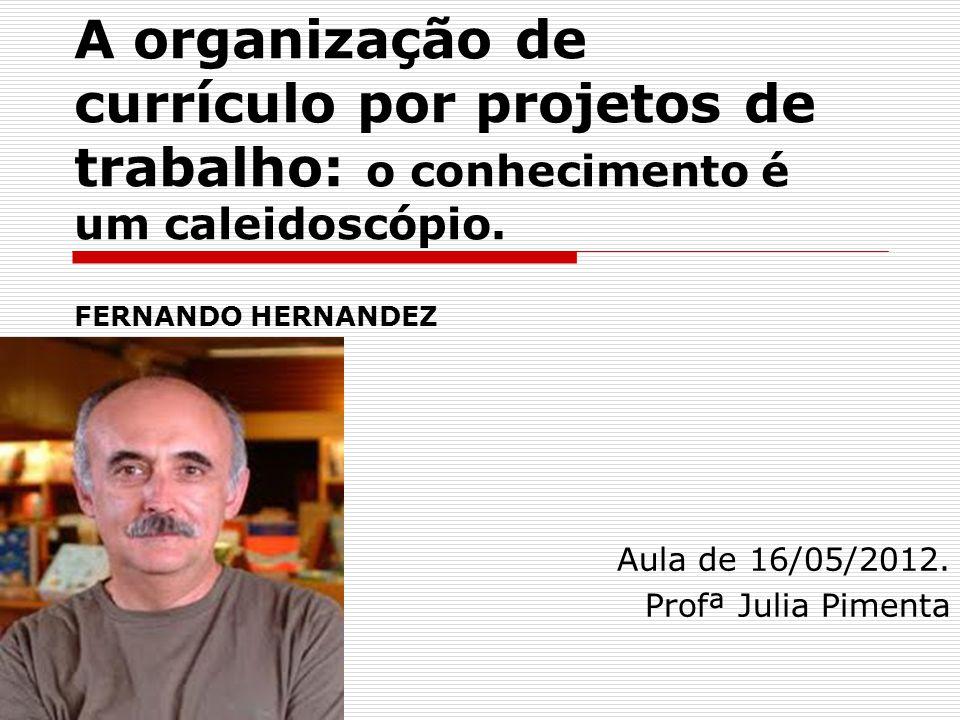 A organização de currículo por projetos de trabalho: o conhecimento é um caleidoscópio. FERNANDO HERNANDEZ Aula de 16/05/2012. Profª Julia Pimenta