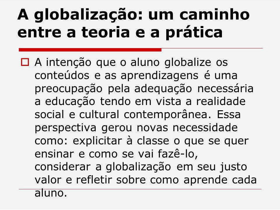 A globalização: um caminho entre a teoria e a prática A intenção que o aluno globalize os conteúdos e as aprendizagens é uma preocupação pela adequaçã