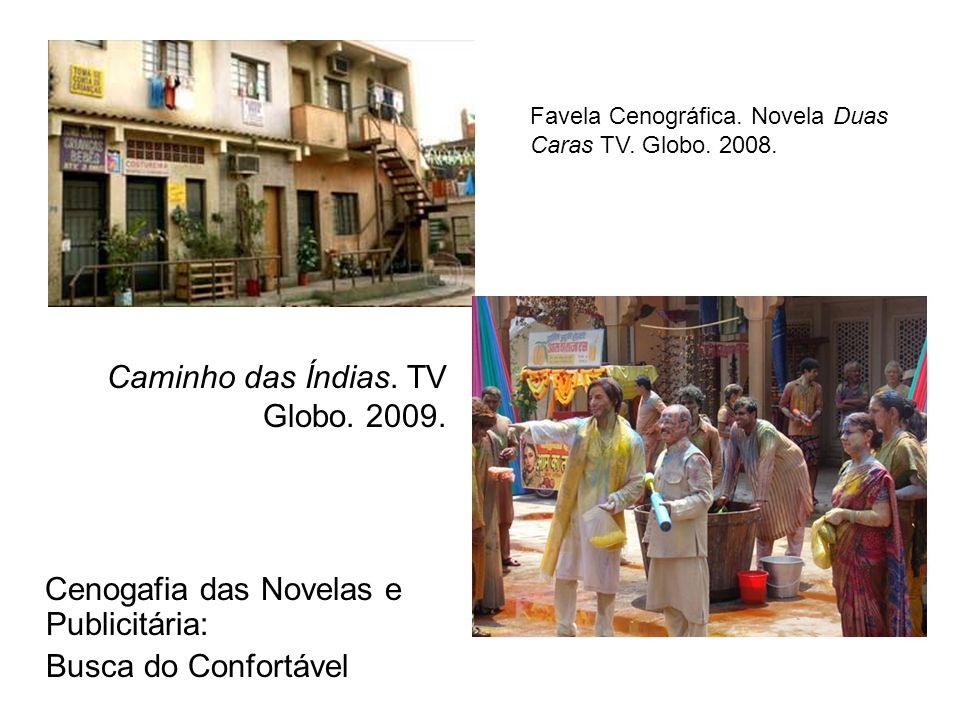 Cenogafia das Novelas e Publicitária: Busca do Confortável Favela Cenográfica. Novela Duas Caras TV. Globo. 2008. Caminho das Índias. TV Globo. 2009.