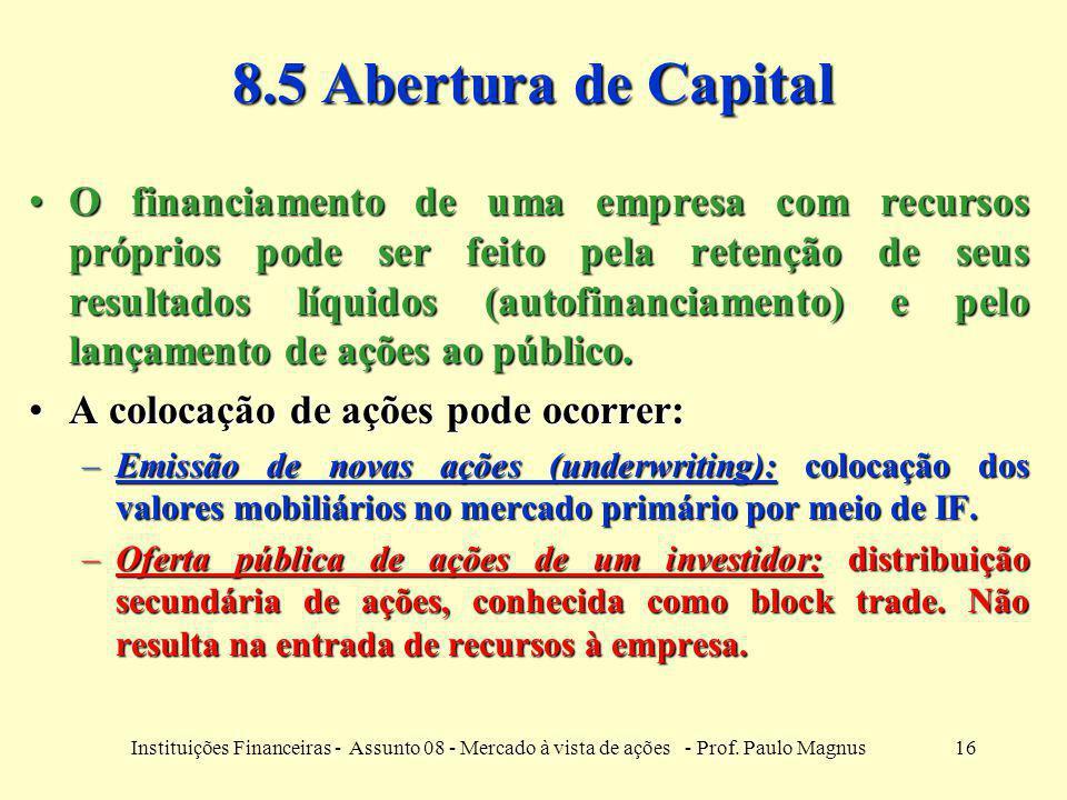 16Instituições Financeiras - Assunto 08 - Mercado à vista de ações - Prof. Paulo Magnus 8.5 Abertura de Capital O financiamento de uma empresa com rec