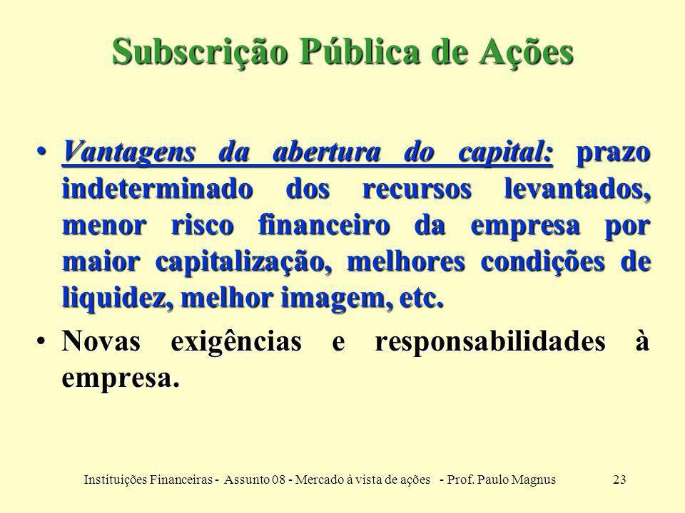 23Instituições Financeiras - Assunto 08 - Mercado à vista de ações - Prof. Paulo Magnus Subscrição Pública de Ações Vantagens da abertura do capital: