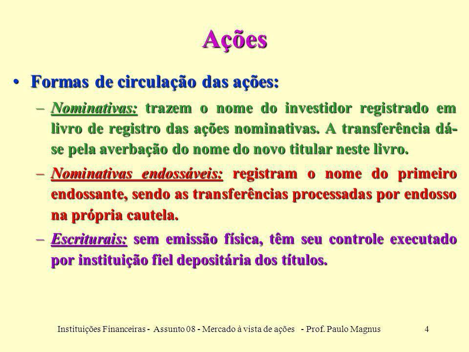 4Instituições Financeiras - Assunto 08 - Mercado à vista de ações - Prof. Paulo Magnus Ações Formas de circulação das ações:Formas de circulação das a