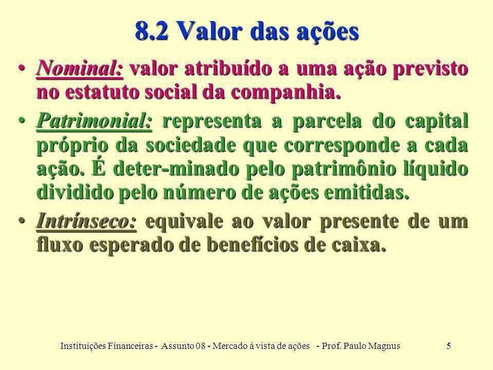 5Instituições Financeiras - Assunto 08 - Mercado à vista de ações - Prof. Paulo Magnus 8.2 Valor das ações Nominal: valor atribuído a uma ação previst
