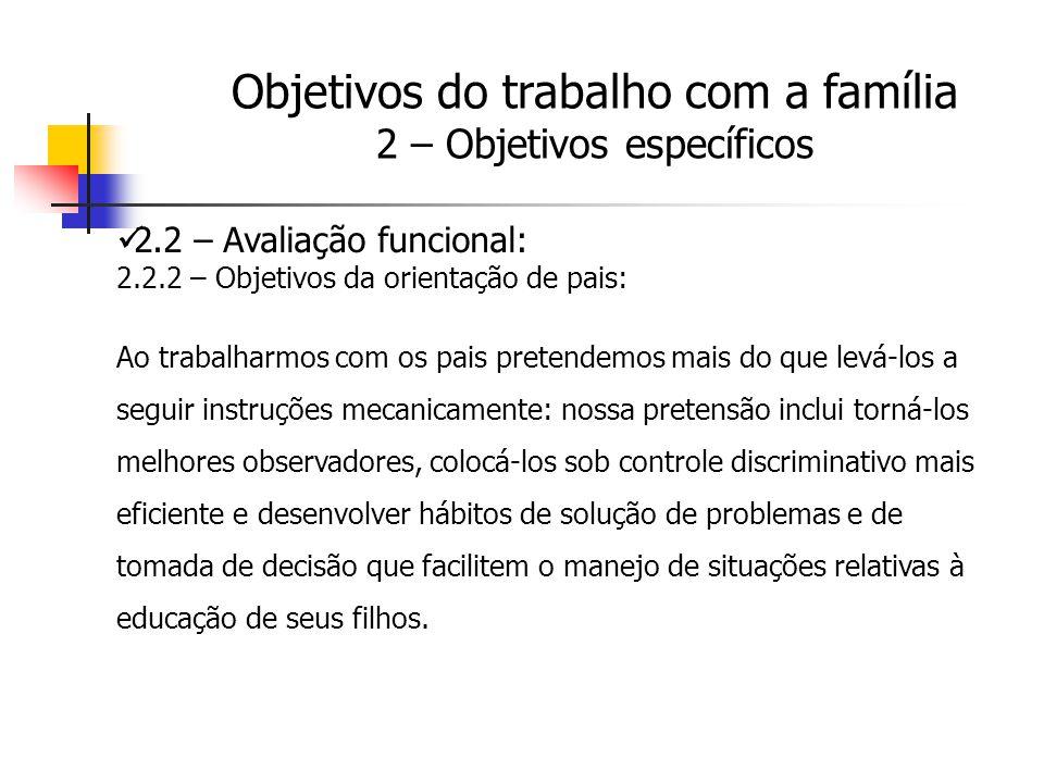 2.2 – Avaliação funcional: 2.2.2 – Objetivos da orientação de pais: Ao trabalharmos com os pais pretendemos mais do que levá-los a seguir instruções m