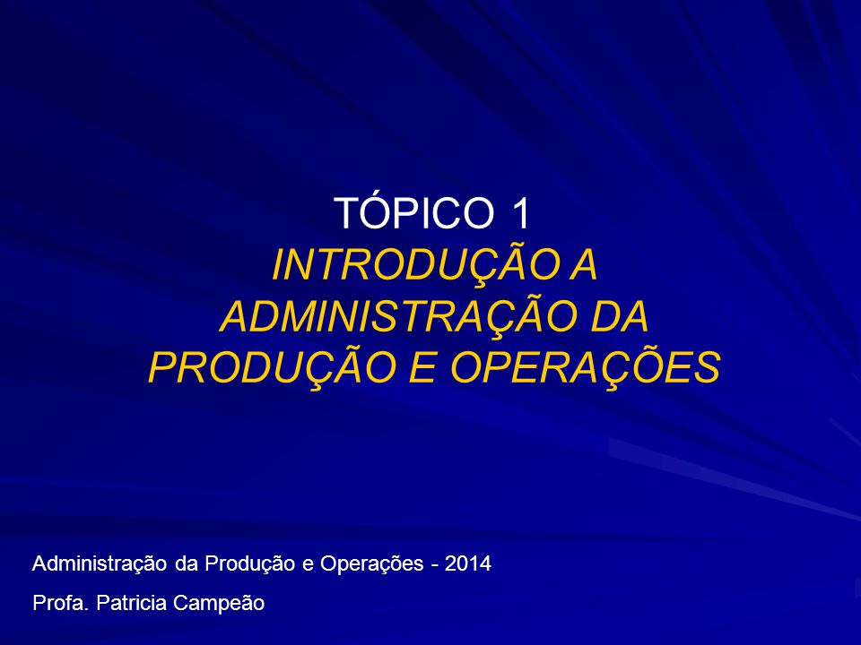 TÓPICO 1 INTRODUÇÃO A ADMINISTRAÇÃO DA PRODUÇÃO E OPERAÇÕES Administração da Produção e Operações - 2014 Profa. Patricia Campeão