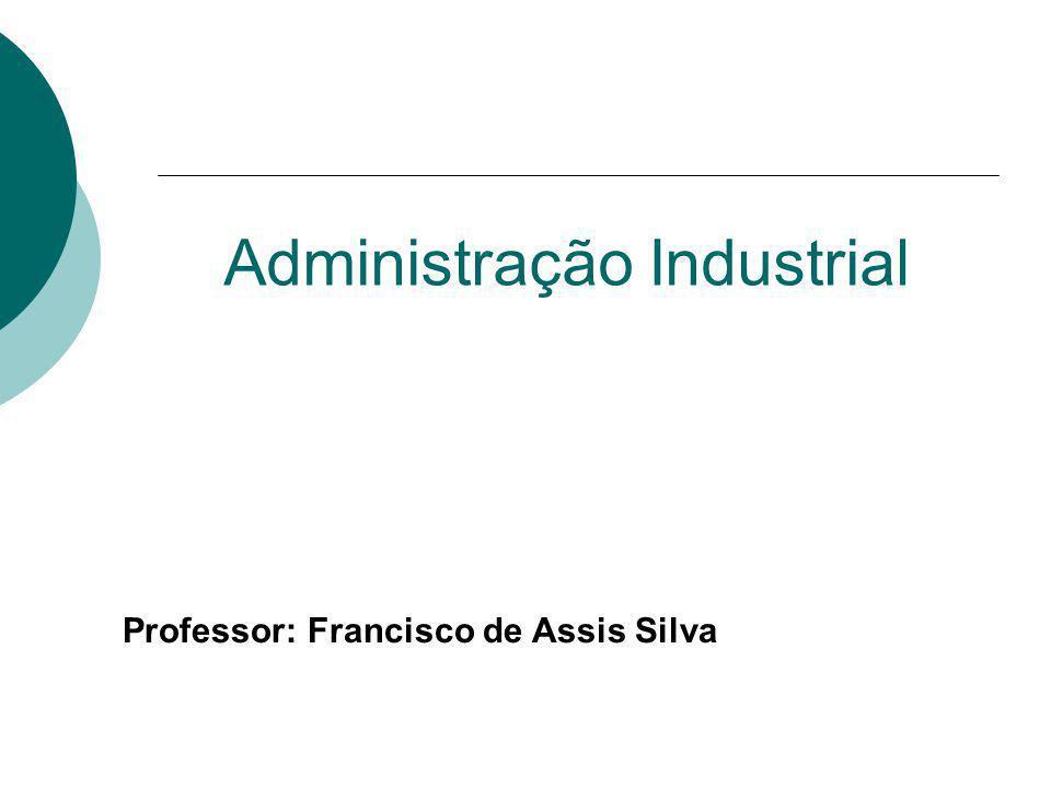 Administração Industrial Professor: Francisco de Assis Silva