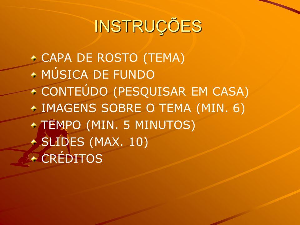 INSTRUÇÕES CAPA DE ROSTO (TEMA) MÚSICA DE FUNDO CONTEÚDO (PESQUISAR EM CASA) IMAGENS SOBRE O TEMA (MIN.